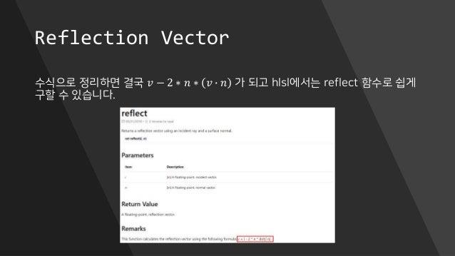 Reflection Vector 수식으로 정리하면 결국 𝑣 − 2 ∗ 𝑛 ∗ 𝑣 ∙ 𝑛 가 되고 hlsl에서는 reflect 함수로 쉽게 구할 수 있습니다.