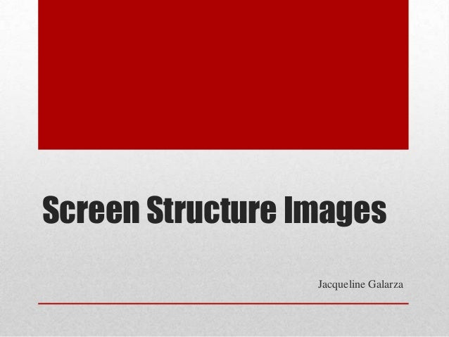 Screen Structure Images                  Jacqueline Galarza
