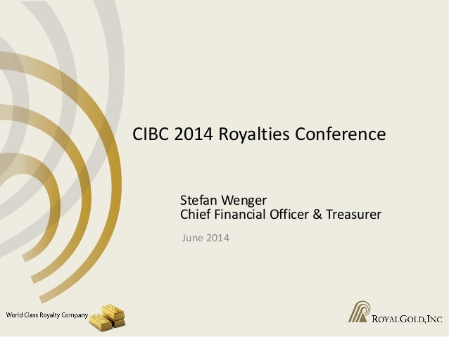 CIBC 2014 Royalties Conference Stefan Wenger Chief Financial Officer & Treasurer June 2014