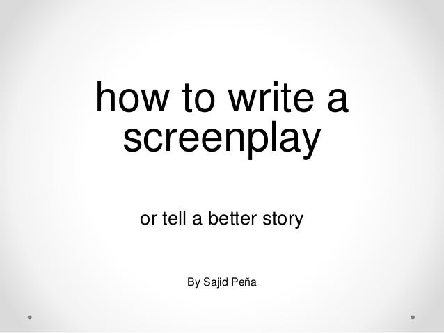 how to write a screenplay or tell a better story By Sajid Peña
