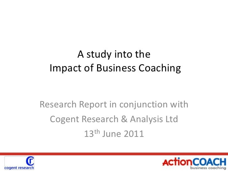 A study into the  Impact of Business Coaching<br />Research Report in conjunction with<br />Cogent Research & Analysis Ltd...