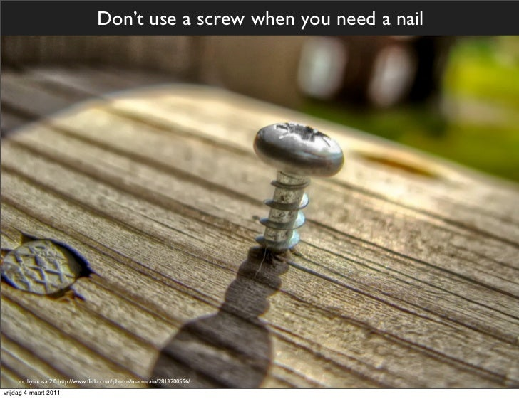 Don't use a screw when you need a nail     cc: by-nc-sa 2.0 http://www.flickr.com/photos/macrorain/2813700596/vrijdag 4 maa...