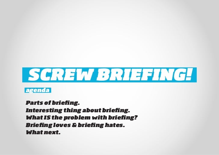 SCREW BRIEFING!agendaParts of briefing.Interesting thing about briefing.What IS the problem with briefing?Briefing loves &...