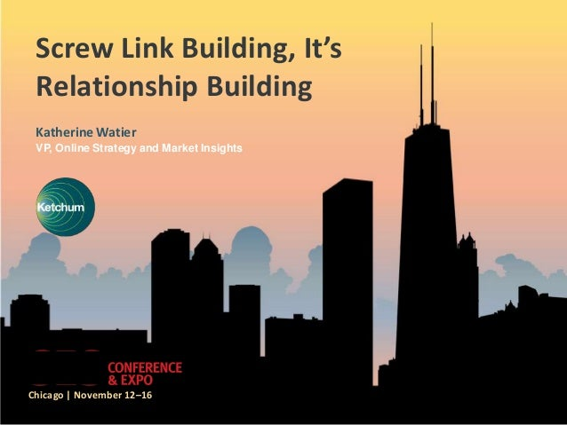Screw Link Building, It's Relationship Building Katherine Watier VP, Online Strategy and Market InsightsChicago | November...