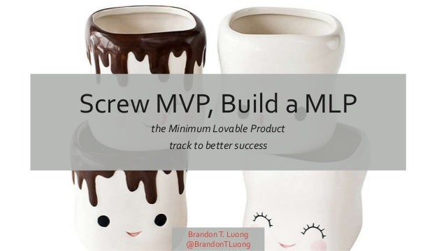 Screw MVP, Build a MLP the Minimum Lovable Product track to better success BrandonT. Luong @BrandonTLuong