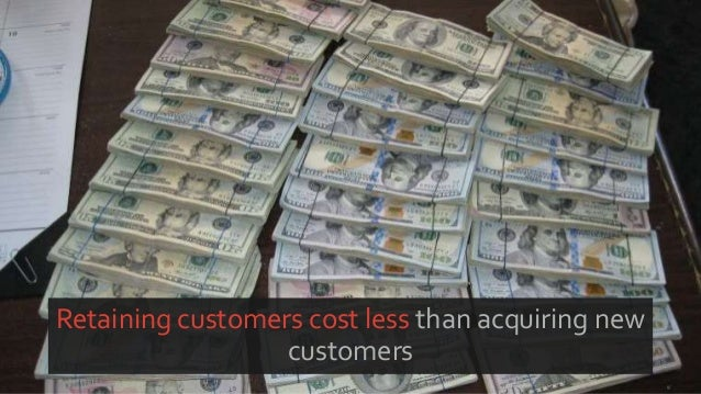 Retaining customers cost less than acquiring new customers