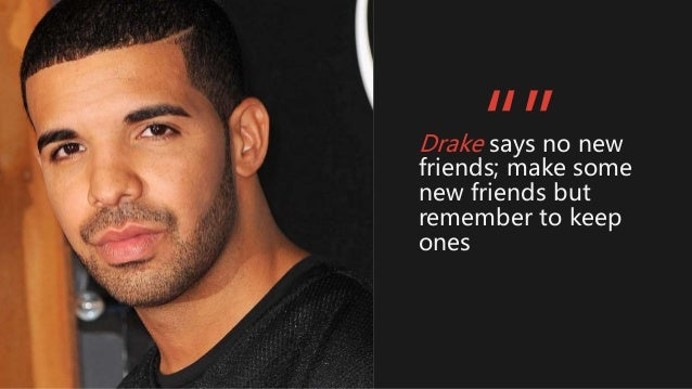 """Drake says no new friends; make some new friends but remember to keep ones """""""""""