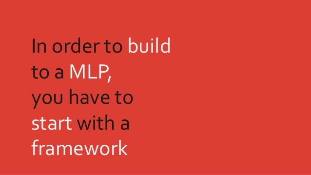 In order to build to a MLP, you have to start with a framework