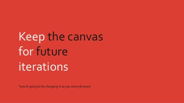 Keep the canvas for future iterations *you're going to be changing it as you move forward