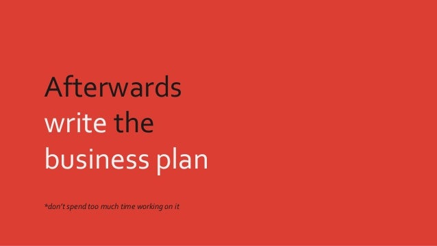 Afterwards write the business plan *don't spend too much time working on it