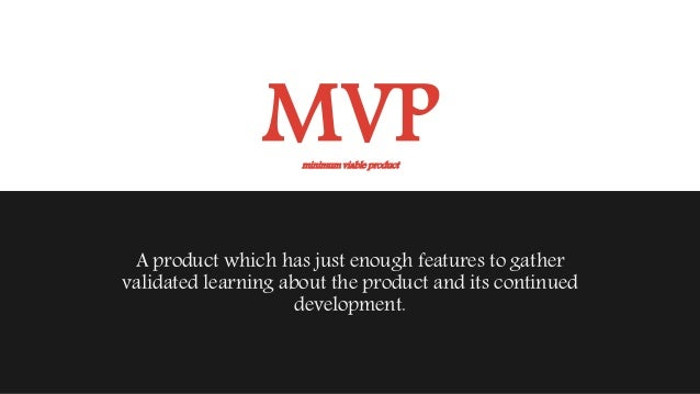 MVP A product which has just enough features to gather validated learning about the product and its continued development....