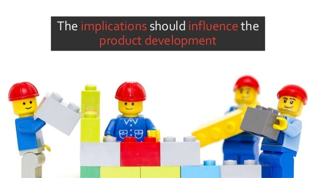 The implications should influence the product development