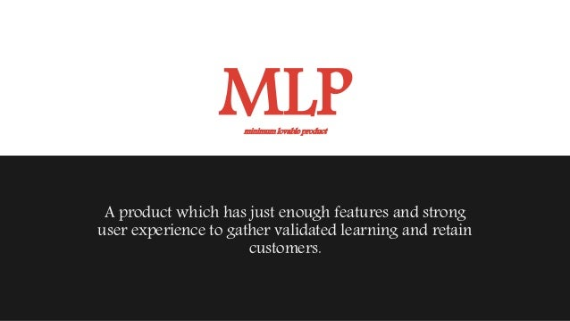 MLP A product which has just enough features and strong user experience to gather validated learning and retain customers....