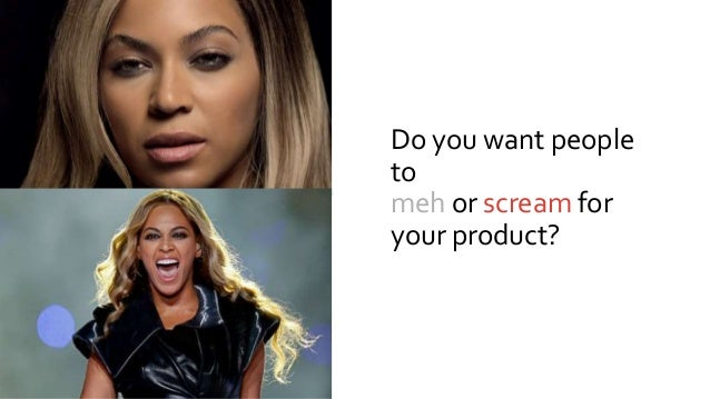 Do you want people to meh or scream for your product?