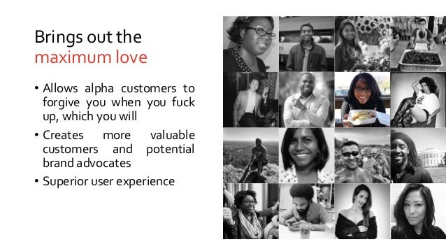 Brings out the maximum love • Allows alpha customers to forgive you when you fuck up, which you will • Creates more valuab...