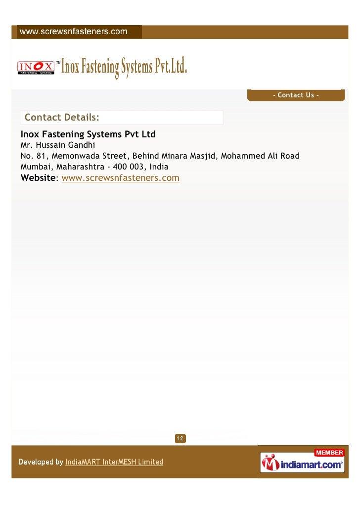 - Contact Us -Contact Details:Inox Fastening Systems Pvt LtdMr. Hussain GandhiNo. 81, Memonwada Street, Behind Minara Masj...