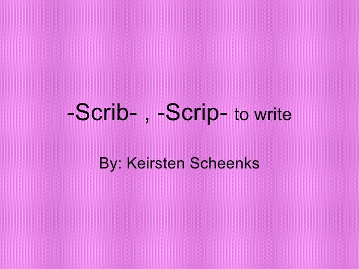 -Scrib- , -Scrip-  to write By: Keirsten Scheenks