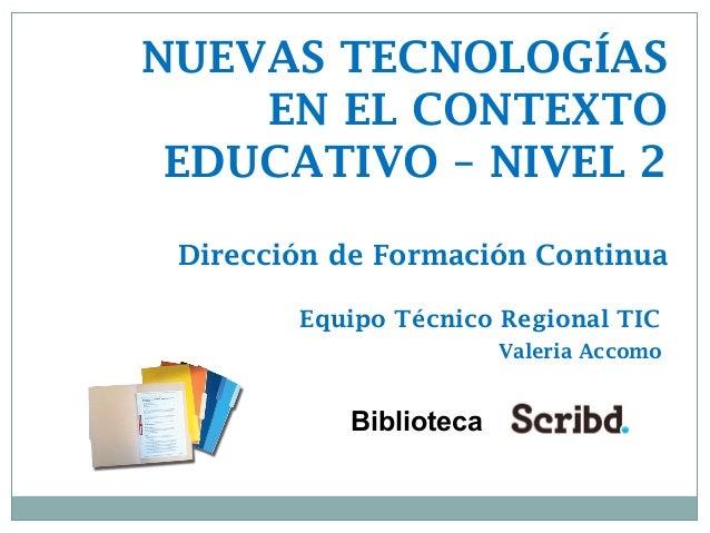 Biblioteca NUEVAS TECNOLOGÍAS EN EL CONTEXTO EDUCATIVO – NIVEL 2 Dirección de Formación Continua Equipo Técnico Regional T...