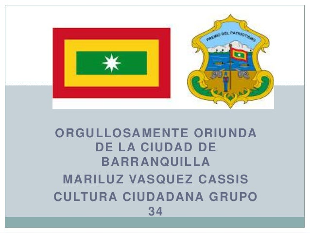 ORGULLOSAMENTE ORIUNDA DE LA CIUDAD DE BARRANQUILLA MARILUZ VASQUEZ CASSIS CULTURA CIUDADANA GRUPO 34 Barranquilla es mi h...