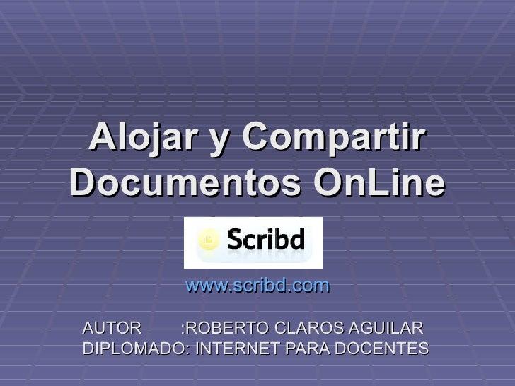 Alojar y Compartir Documentos OnLine www.scribd.com AUTOR  :ROBERTO CLAROS AGUILAR DIPLOMADO: INTERNET PARA DOCENTES