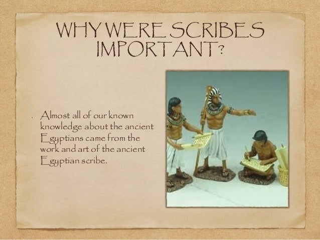 importance of scribes in ancient egypt Scribes in ancient egypt scribes played an important role in early egypt only scribes and priests were taught how to read and write they had to memorize hieroglyphic symbols.
