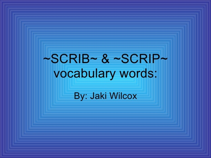 ~SCRIB~ & ~SCRIP~ vocabulary words: By: Jaki Wilcox