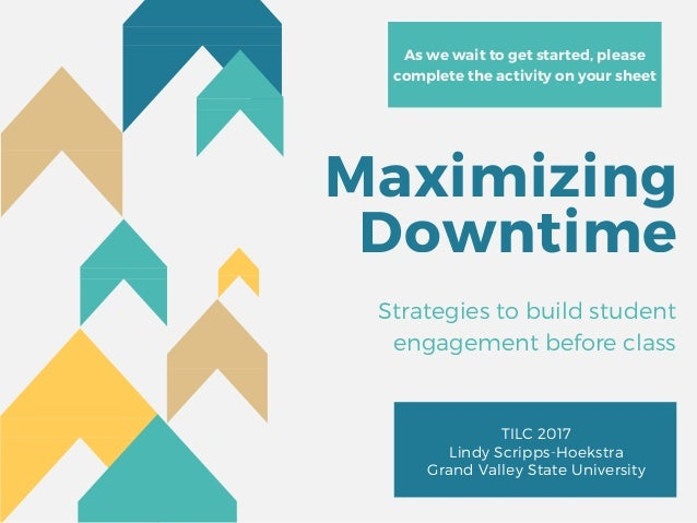 Maximizing Downtime TILC 2017 Lindy Scripps-Hoekstra Grand Valley State University Strategies to build student engagement ...