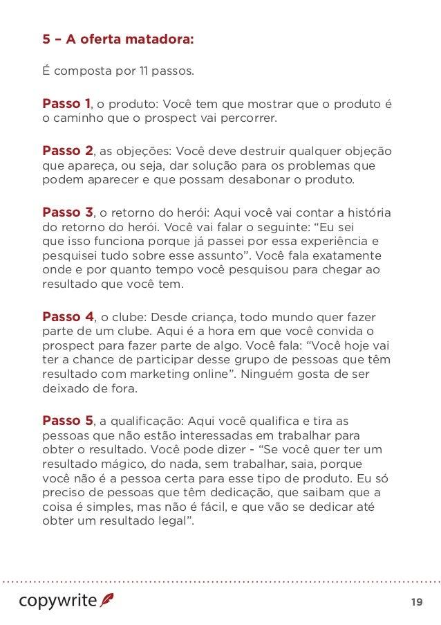 19 5 – A oferta matadora: É composta por 11 passos. Passo 1, o produto: Você tem que mostrar que o produto é o caminho que...