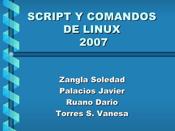 SCRIPT Y COMANDOS DE LINUX  2007 Zangla Soledad Palacios Javier Ruano Dario Torres S. Vanesa