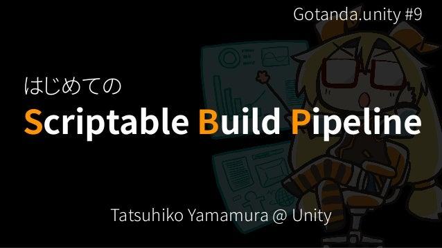 Scriptable Build Pipeline Tatsuhiko Yamamura @ Unity はじめての Gotanda.unity #9