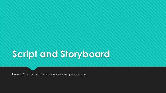 Script and Storyboard Lesson Outcomes: To plan your video production.