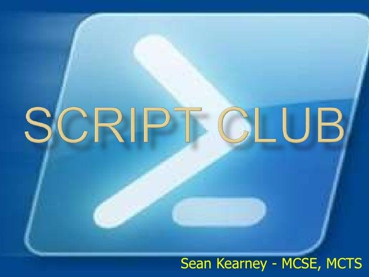 SCRIPT CLUB<br />Sean Kearney - MCSE, MCTS<br />