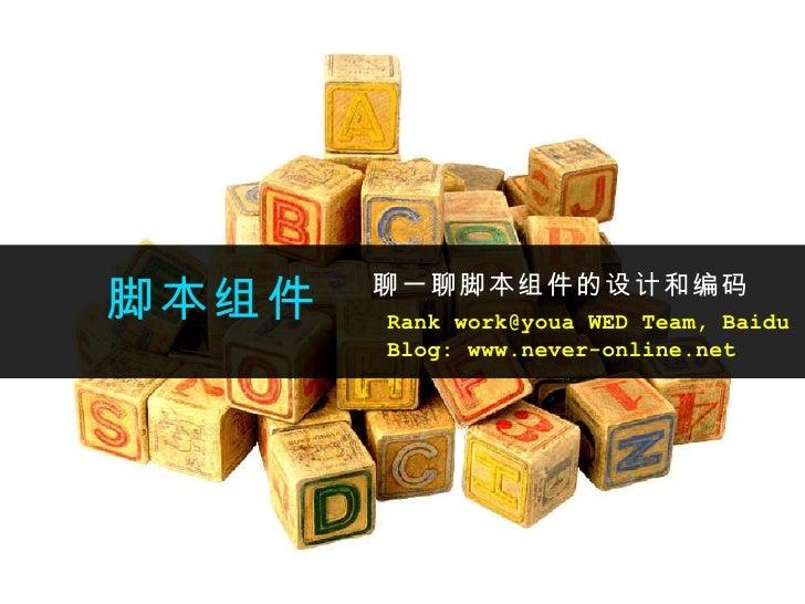 脚本组件 聊一聊脚本组件的设计和编码 Rank work@youa WED Team, Baidu Blog: www.never-online.net