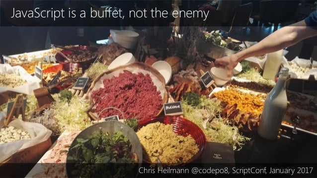 JavaScript is a buffet, not the enemy Chris Heilmann @codepo8, ScriptConf, January 2017