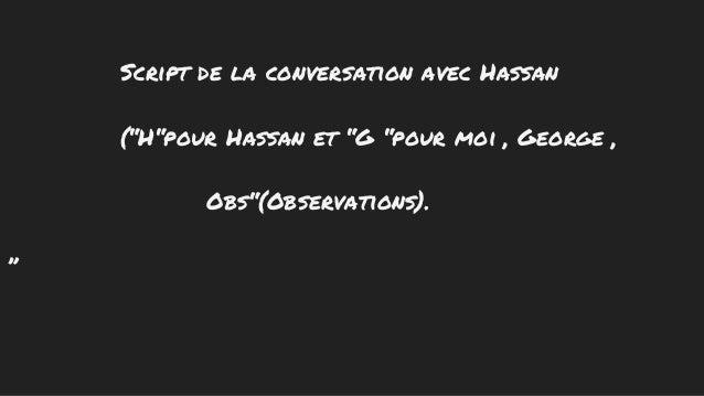 """Script de la conversation avec Hassan (""""H""""pour Hassan et """"G """"pour moi , George , Obs""""(Observations). """""""