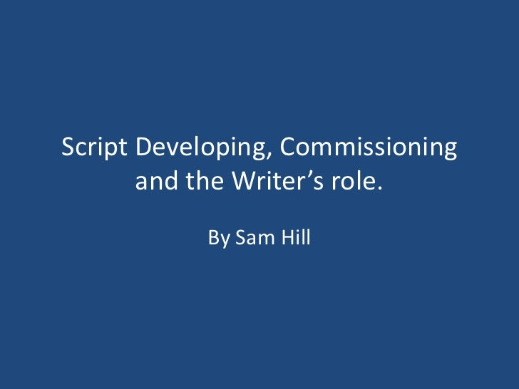 Script Developing, Commissioning       and the Writer's role.           By Sam Hill