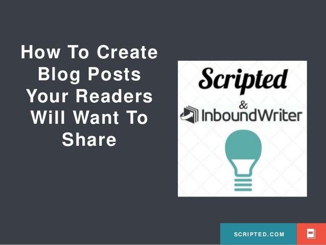 SCRIPTED.COM How To Create Blog Posts Your Readers Will Want To Share SCRIPTED.COM