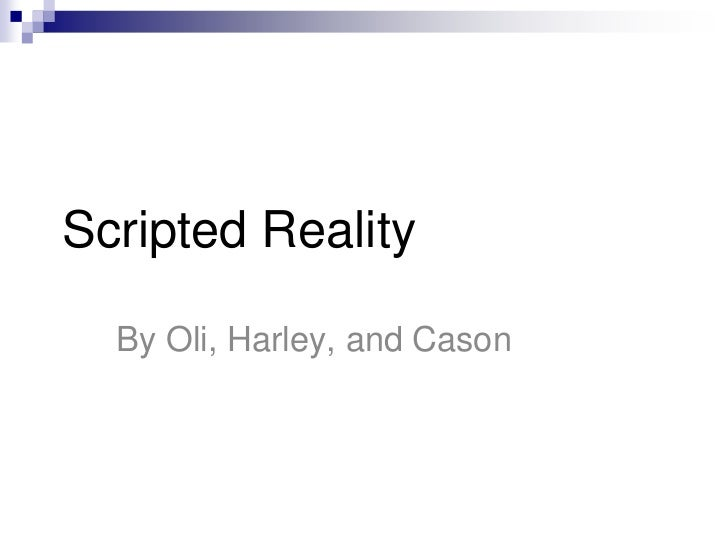 Scripted Reality  By Oli, Harley, and Cason
