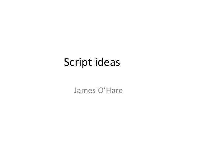 Script ideas James O'Hare