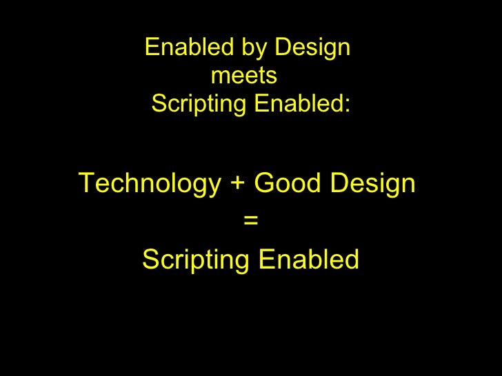 Enabled by Design  meets  Scripting Enabled: Technology + Good Design  = Scripting Enabled