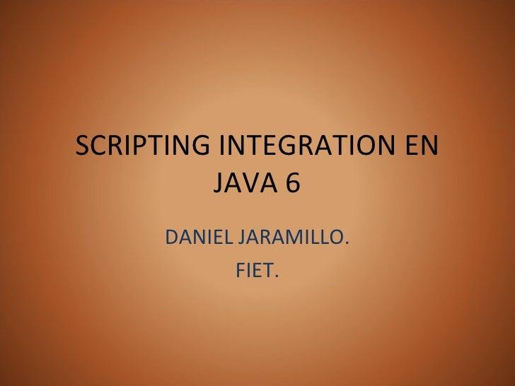 SCRIPTING INTEGRATION EN JAVA 6 DANIEL JARAMILLO. FIET.