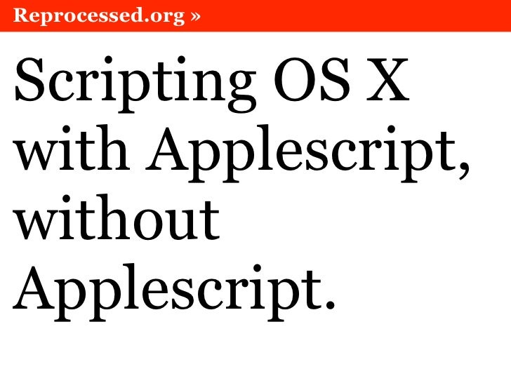 Reprocessed.org »   Scripting OS X with Applescript, without Applescript.
