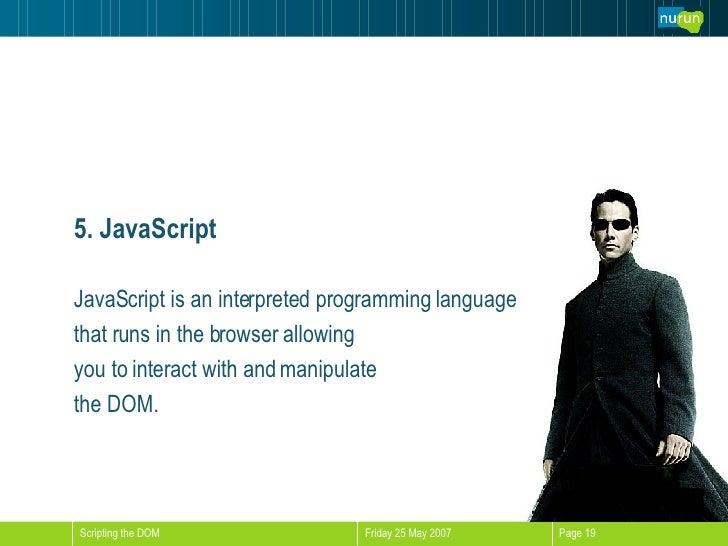 5. JavaScript <ul><li>JavaScript is an interpreted programming language </li></ul><ul><li>that runs in the browser allowin...