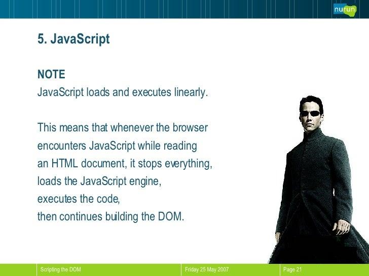 5. JavaScript <ul><li>NOTE </li></ul><ul><li>JavaScript loads and executes linearly.  </li></ul><ul><li>This means that wh...