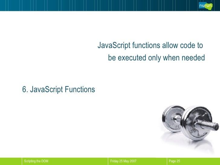 <ul><li>JavaScript functions allow code to  </li></ul><ul><li>be executed only when needed </li></ul>6. JavaScript Functions