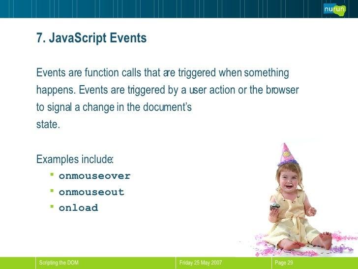 7. JavaScript Events <ul><li>Events are function calls that are triggered when something  </li></ul><ul><li>happens. Event...