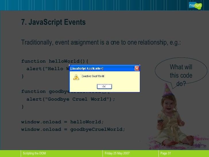 7. JavaScript Events <ul><li>Traditionally, event assignment is a one to one relationship, e.g.: </li></ul><ul><li>functio...