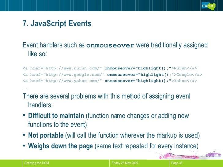 7. JavaScript Events <ul><li>Event handlers such as  onmouseover  were traditionally assigned like so: </li></ul><ul><li><...