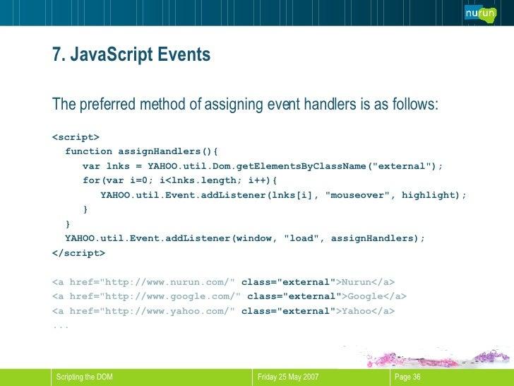 7. JavaScript Events <ul><li>The preferred method of assigning event handlers is as follows: </li></ul><ul><li><script> </...