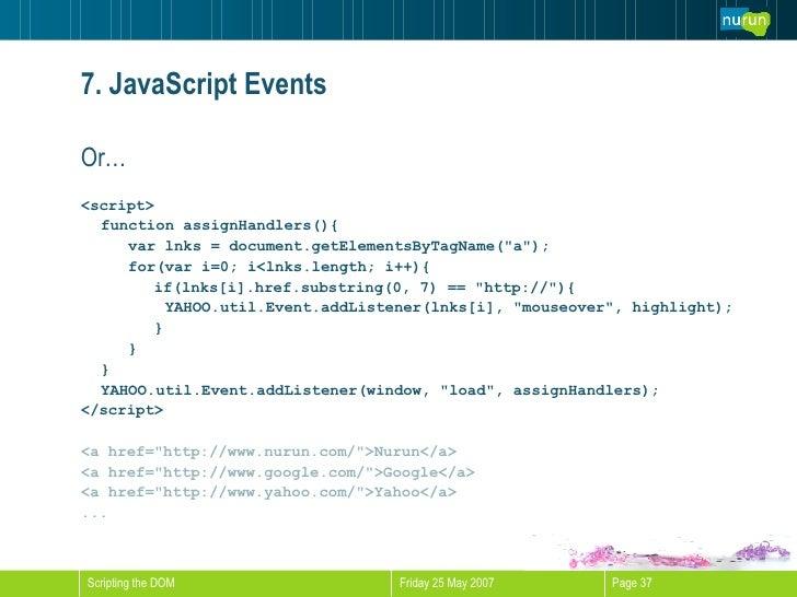 7. JavaScript Events <ul><li>Or… </li></ul><ul><li><script> </li></ul><ul><li>function assignHandlers(){ </li></ul><ul><li...